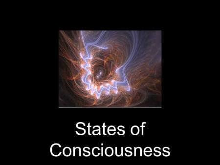 States of Consciousness. What is Consciousness? What are the various meanings of conscious? How do you observe it? Measure it? Consciousness: An awareness.
