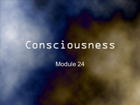 Consciousness Module 24. Consciousness Consciousness- Awareness of yourself and your environment What is one thing that you are consciously doing right.