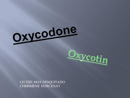 LECEJEL MAY DESQUITADO CHRISMENE DORCENAT.  Oxycodone is a narcotic pain reliever similar to morphine.  Oxycodone is used to treat moderate to severe.