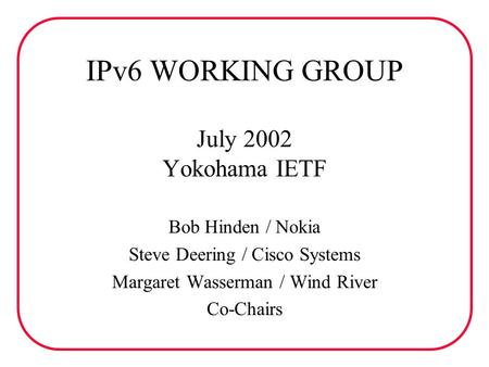 IPv6 WORKING GROUP July 2002 Yokohama IETF Bob Hinden / Nokia Steve Deering / Cisco Systems Margaret Wasserman / Wind River Co-Chairs.