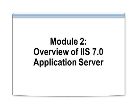 Module 2: Overview of IIS 7.0 Application Server.