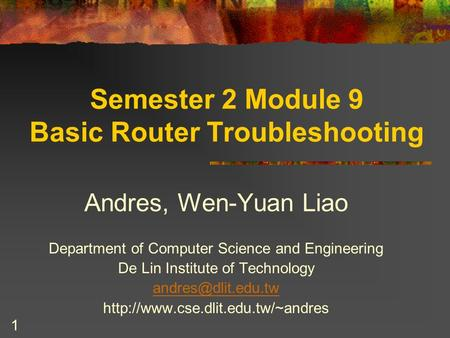 1 Semester 2 Module 9 Basic Router Troubleshooting Andres, Wen-Yuan Liao Department of Computer Science and Engineering De Lin Institute of Technology.