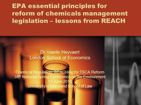 EPA essential principles for reform of chemicals management legislation – lessons from REACH Dr Veerle Heyvaert London School of Economics Chemical Regulation: