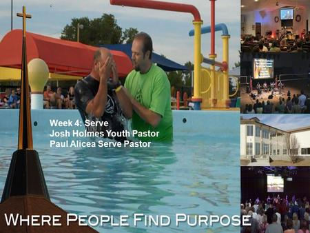 Where People Find Purpose Week 4: Serve Josh Holmes Youth Pastor Paul Alicea Serve Pastor.