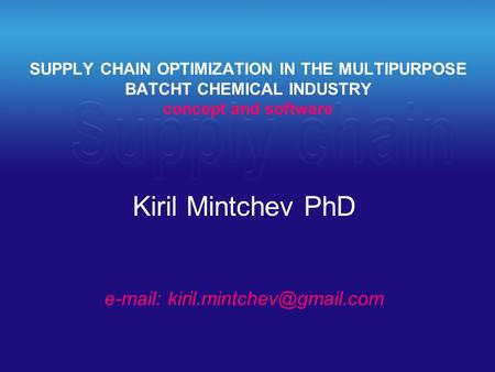 SUPPLY CHAIN OPTIMIZATION IN THE MULTIPURPOSE BATCHT CHEMICAL INDUSTRY concept and software Kiril Mintchev PhD