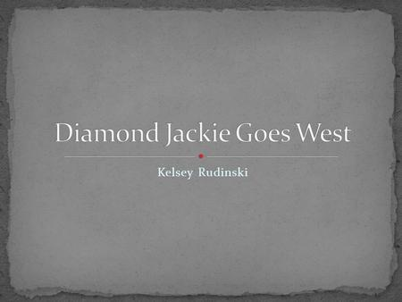 Kelsey Rudinski. My name is Diamond Jackie. Jack for short. You are reading this because I am now famous. I traveled west in 1849 and robbed people of.