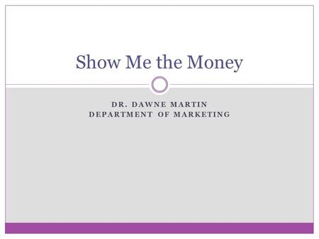 DR. DAWNE MARTIN DEPARTMENT OF MARKETING Show Me the Money.