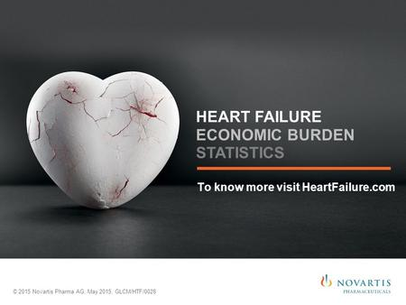 To know more visit HeartFailure.com © 2015 Novartis Pharma AG, May 2015, GLCM/HTF/0028 HEART FAILURE ECONOMIC BURDEN STATISTICS.