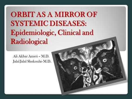 ORBIT AS A MIRROR OF SYSTEMIC DISEASES: Epidemiologic, Clinical and Radiological Ali Akbar Ameri – M.D. Jalal Jalal Shokouhi- M.D.