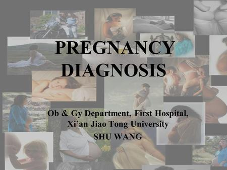 PREGNANCY DIAGNOSIS Ob & Gy Department, First Hospital, Xi'an Jiao Tong University SHU WANG.