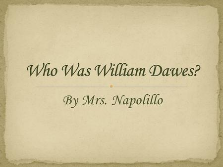 By Mrs. Napolillo. My name is William Dawes I was born in Boston on April 5, 1745. I worked as a tanner, which means that I made leather products. On.