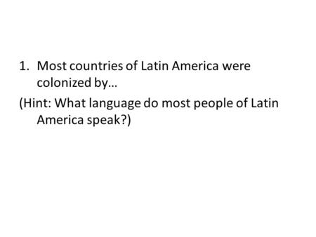 1.Most countries of Latin America were colonized by… (Hint: What language do most people of Latin America speak?)