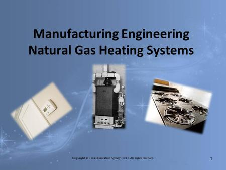 Manufacturing Engineering Natural Gas Heating Systems Copyright © Texas Education Agency, 2013. All rights reserved. 1.