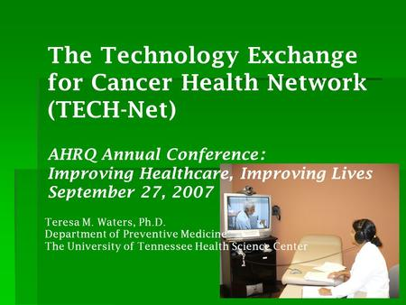 The Technology Exchange for Cancer Health Network (TECH-Net) AHRQ Annual Conference: Improving Healthcare, Improving Lives September 27, 2007 Teresa M.