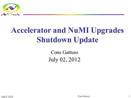 Accelerator and NuMI Upgrades Shutdown Update Cons Gattuso July 02, 2012 July 2, 2012 Cons Gattuso1.