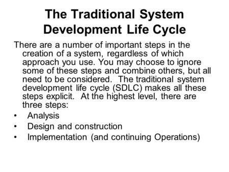 The Traditional System Development Life Cycle There are a number of important steps in the creation of a system, regardless of which approach you use.
