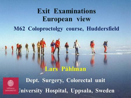 Exit Examinations European view M62 Coloproctolgy course, Huddersfield Lars Påhlman Dept. Surgery, Colorectal unit University Hospital, Uppsala, Sweden.
