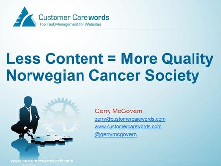 Less Content = More Quality Norwegian Cancer Society Gerry McGovern