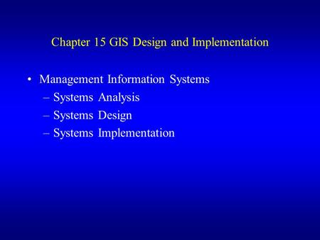 Chapter 15 GIS Design and Implementation Management Information Systems –Systems Analysis –Systems Design –Systems Implementation.