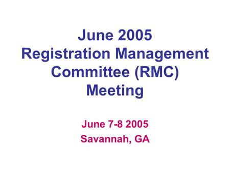 June 2005 Registration Management Committee (RMC) Meeting June 7-8 2005 Savannah, GA.