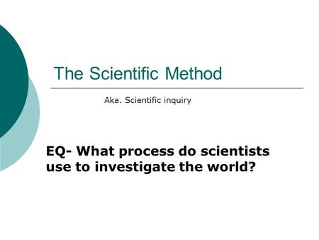 The Scientific Method EQ- What process do scientists use to investigate the world? Aka. Scientific inquiry.