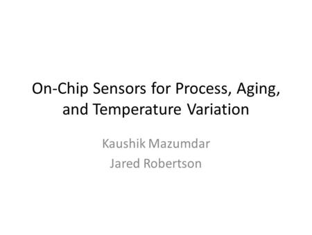 On-Chip Sensors for Process, Aging, and Temperature Variation Kaushik Mazumdar Jared Robertson.