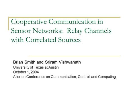 Cooperative Communication in Sensor Networks: Relay Channels with Correlated Sources Brian Smith and Sriram Vishwanath University of Texas at Austin October.