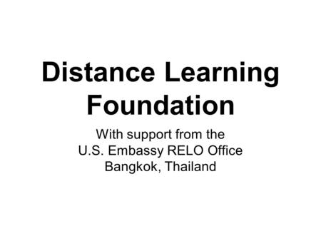 Distance Learning Foundation With support from the U.S. Embassy RELO Office Bangkok, Thailand.