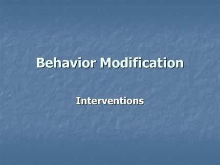 Behavior Modification Interventions Strengthening Behaviors When a student learns a new behavior When a student learns a new behavior When a student.