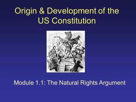 Origin & Development of the US Constitution Module 1.1: The Natural Rights Argument.