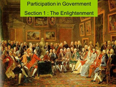Participation in Government Section 1 : The Enlightenment.