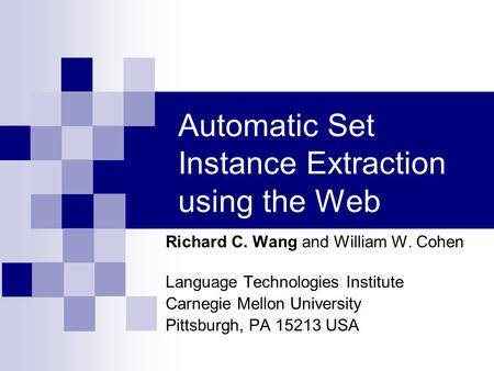 Automatic Set Instance Extraction using the Web Richard C. Wang and William W. Cohen Language Technologies Institute Carnegie Mellon University Pittsburgh,