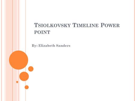 T SIOLKOVSKY T IMELINE P OWER POINT By: Elizabeth Sanders.