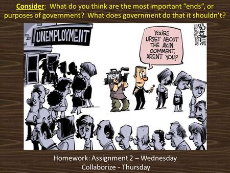 "Consider: What do you think are the most important ""ends"", or purposes of government? What does government do that it shouldn't? Homework: Assignment 2."
