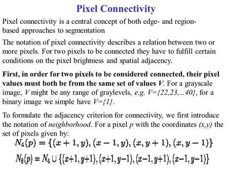 Pixel Connectivity Pixel connectivity is a central concept of both edge- and region- based approaches to segmentation The notation of pixel connectivity.