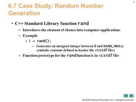  2008 Pearson Education, Inc. All rights reserved. 1 6.7 Case Study: Random Number Generation C++ Standard Library function rand – Introduces the element.