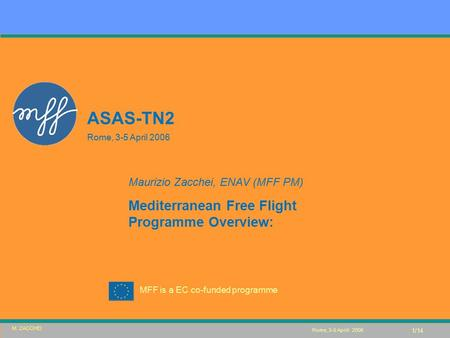 MFF is a EC co-funded programme Rome, 3-5 Aprili 2006 ASAS-TN2 Rome, 3-5 April 2006 Maurizio Zacchei, ENAV (MFF PM) Mediterranean Free Flight Programme.