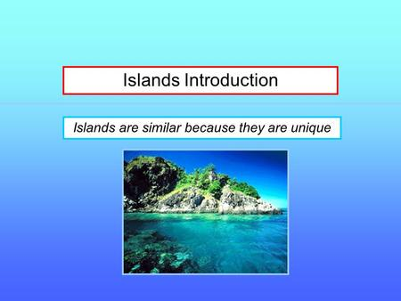 Islands Introduction Islands are similar because they are unique.