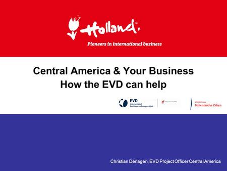 Central America & Your Business How the EVD can help Christian Derlagen, EVD Project Officer Central America.