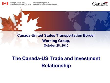 Canada-United States Transportation Border Working Group, October 28, 2010 The Canada-US Trade and Investment Relationship.