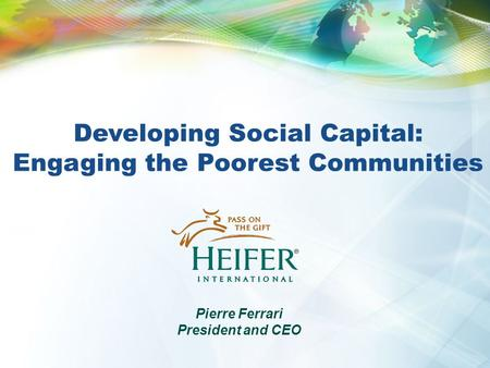 Developing Social Capital: Engaging the Poorest Communities Pierre Ferrari President and CEO.