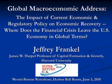Jeffrey Frankel James W. Harpel Professor of Capital Formation & Growth, Harvard University Global Macroeconomic Address: The Impact of <strong>Current</strong> Economic.