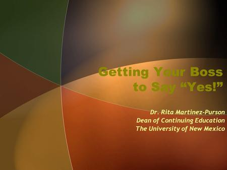 "Getting Your Boss to Say ""Yes!"" Dr. Rita Martinez-Purson Dean of Continuing Education The University of New Mexico."