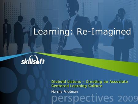 Diebold Listens – Creating an Associate Centered Learning Culture Marsha Friedman Learning: Re-Imagined.