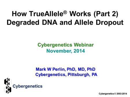 How TrueAllele ® Works (Part 2) Degraded DNA and Allele Dropout Cybergenetics Webinar November, 2014 Mark W Perlin, PhD, MD, PhD Cybergenetics, Pittsburgh,
