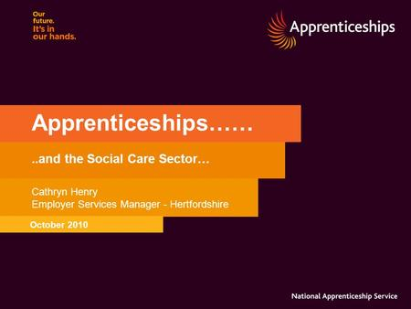 Apprenticeships……..and the Social Care Sector… Cathryn Henry Employer Services Manager - Hertfordshire October 2010.