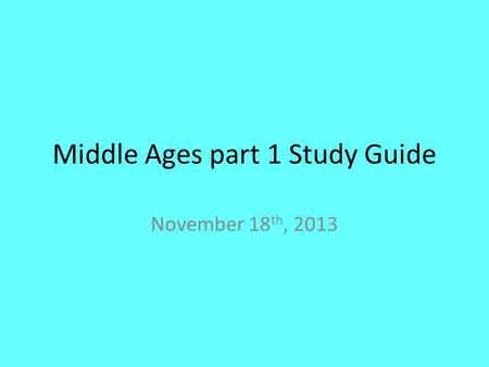 Middle Ages part 1 Study Guide November 18 th, 2013.