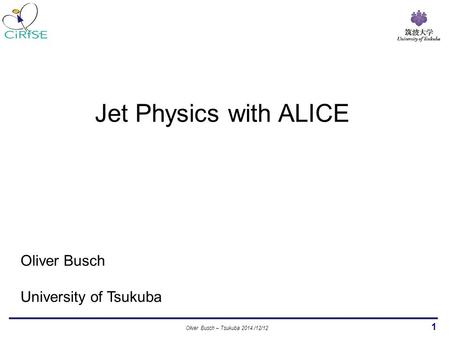 1 Oliver Busch University of Tsukuba Jet Physics with ALICE Oliver Busch – Tsukuba 2014 /12/12.