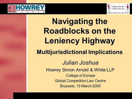 Navigating the Roadblocks on the Leniency Highway Multijurisdictional Implications Julian Joshua Howrey Simon Arnold & White LLP College of Europe Global.