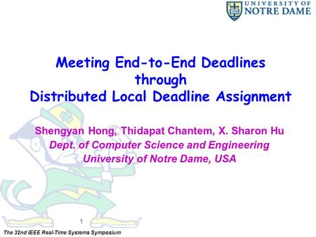 The 32nd IEEE Real-Time Systems Symposium Meeting End-to-End Deadlines through Distributed Local Deadline Assignment Shengyan Hong, Thidapat Chantem, X.
